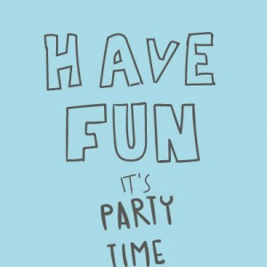 Have fun it's party time