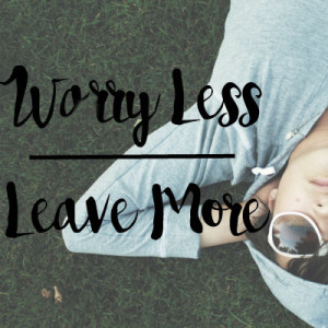 Worry less, Leave more