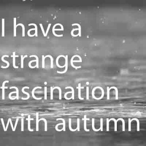 I have a strange fascination with autumn