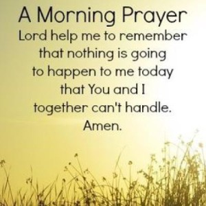 A morning prayer Lord help me to remember that nothing is going to happen to me today that You and I together can't handle. Amen