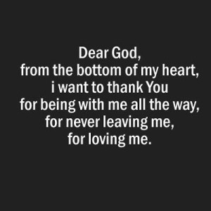 Dear God, from the bottom of my heart, i want to thank you for being with me all the way, for never leaving me, for loving me