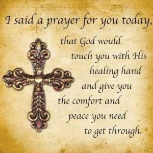 I said a prayer for you today, that God would touch you with His healing hand and give you the comfort and peace you needs to get through