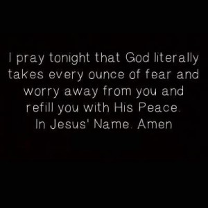 i pray tonight that God literally takes every ounce of fear and worry away from you and refill you with His Peace. In Jesus'Name.Amen
