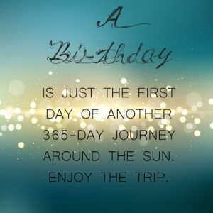 A birthday: is just the first day of another 365-day journey around the sun. Enjoy the trip.