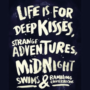 Life is for deep kisses, strange adventures, midnight swims and rambling conversation