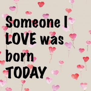 Someone I love was born today
