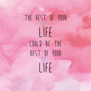 The rest of your life could be the best of your life
