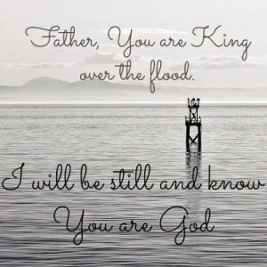 Father, you are king over the flood. I will be still and know you are God