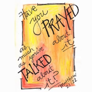 Have you prayed about it as much as you have talked about it