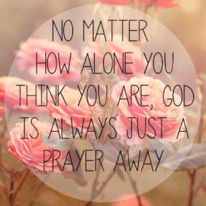 no matter how alone you think you are, God is always just a prayer away